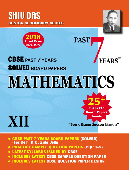 CBSE Past 7 Years Solved Board Papers for Class 12 Mathematics (2018 Board Exam Edition)